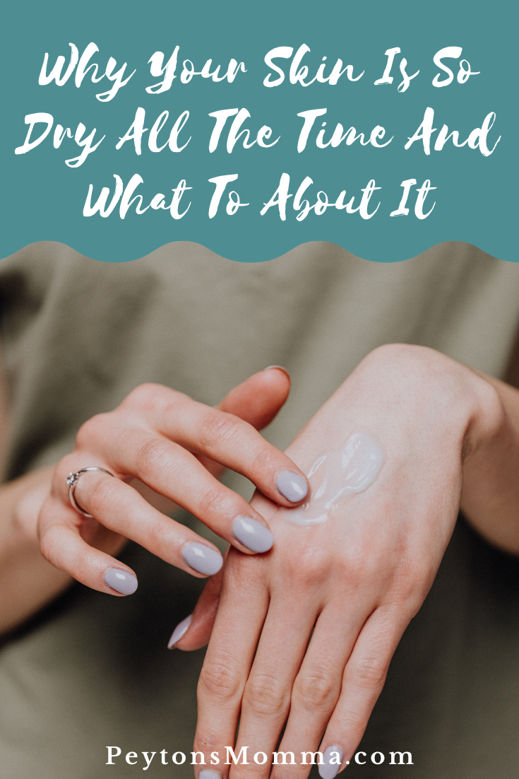 Why Your Skin Is So Dry All The Time And What To About It - Peyton's Momma™